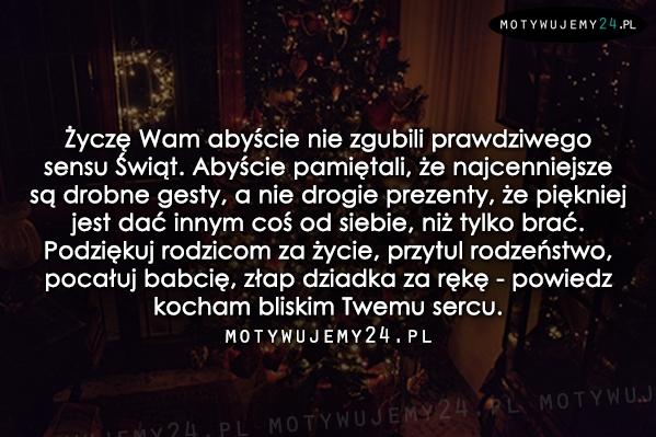 Życzę Wam abyście nie zgubili prawdziwego sensu Świąt...